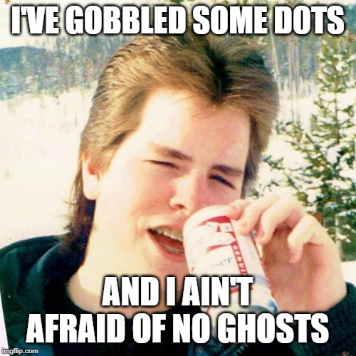 Eighties Teen Meme | I'VE GOBBLED SOME DOTS AND I AIN'T AFRAID OF NO GHOSTS | image tagged in memes,eighties teen | made w/ Imgflip meme maker