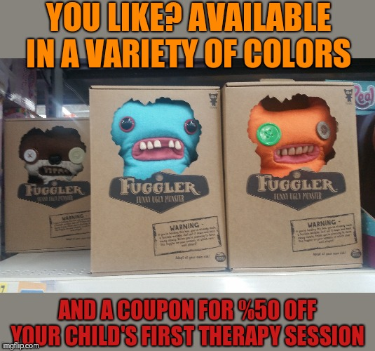 YOU LIKE? AVAILABLE IN A VARIETY OF COLORS AND A COUPON FOR %50 OFF YOUR CHILD'S FIRST THERAPY SESSION | made w/ Imgflip meme maker