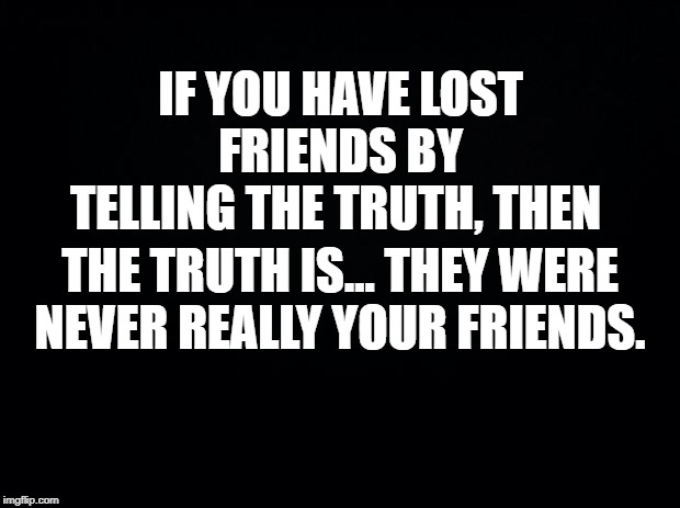 Real friends don't end friendships over honesty. | IF YOU HAVE LOST FRIENDS BY TELLING THE TRUTH, THEN THE TRUTH IS... THEY WERE NEVER REALLY YOUR FRIENDS. | image tagged in black background,true friends,real friends,fake friends,honest people | made w/ Imgflip meme maker
