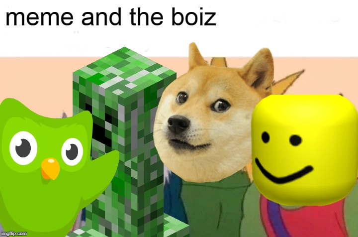 meme and the boiz | image tagged in me and the boys,memes | made w/ Imgflip meme maker