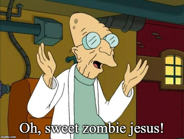 Professor Farnsworth Good News Everyone | Oh, sweet zombie jesus! | image tagged in professor f,wtf omg | made w/ Imgflip meme maker