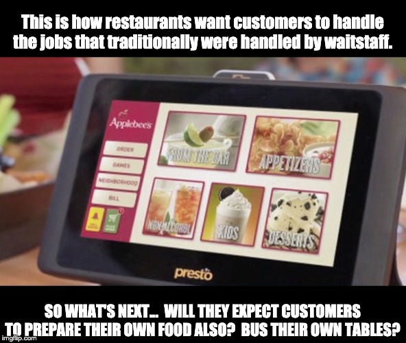 Do not enable these businesses to eliminate jobs by complying with  their automation. | This is how restaurants want customers to handle the jobs that traditionally were handled by waitstaff. SO WHAT'S NEXT...  WILL THEY EXPECT  | image tagged in employment | made w/ Imgflip meme maker