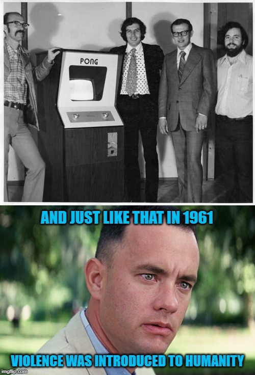 I'm not buying the whole video game theory... |  AND JUST LIKE THAT IN 1961; VIOLENCE WAS INTRODUCED TO HUMANITY | image tagged in memes,and just like that,pong,video games,violence,forrest gump | made w/ Imgflip meme maker