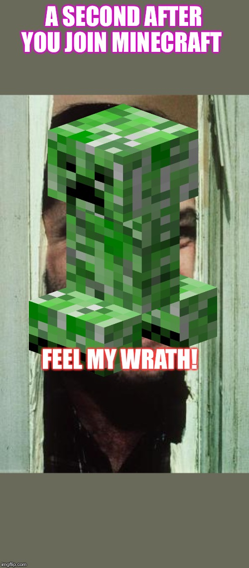 Here's Johnny Meme |  A SECOND AFTER YOU JOIN MINECRAFT; FEEL MY WRATH! | image tagged in memes,heres johnny | made w/ Imgflip meme maker