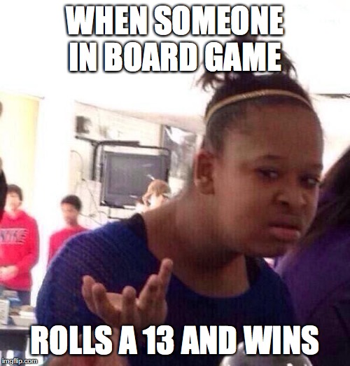 Black Girl Wat |  WHEN SOMEONE IN BOARD GAME; ROLLS A 13 AND WINS | image tagged in memes,black girl wat | made w/ Imgflip meme maker