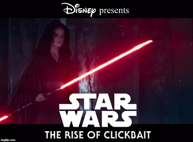 The Rise Of Clickbait | image tagged in star wars,the rise of skywalker,dark side rey,clickbait | made w/ Imgflip meme maker