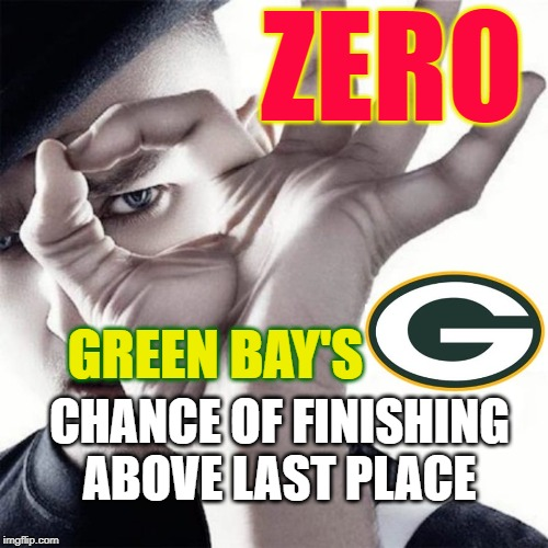 Green Bay Sucks | GREEN BAY'S CHANCE OF FINISHING ABOVE LAST PLACE ZERO | image tagged in packers,green bay packers,gopackgo,packers suck | made w/ Imgflip meme maker