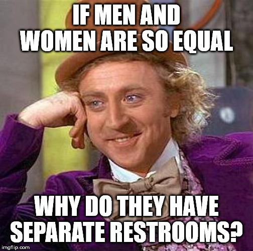 Creepy Condescending Wonka Meme | IF MEN AND WOMEN ARE SO EQUAL WHY DO THEY HAVE SEPARATE RESTROOMS? | image tagged in memes,creepy condescending wonka | made w/ Imgflip meme maker