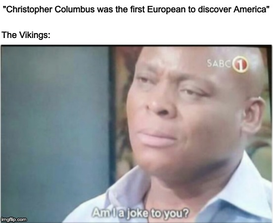 "The Vikings: Are They Jokes to You? |  ""Christopher Columbus was the first European to discover America""; The Vikings: 