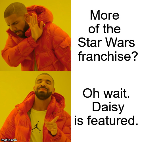 Drake Hotline Bling Meme | More  of the  Star Wars  franchise? Oh wait.  Daisy is featured. | image tagged in memes,drake hotline bling | made w/ Imgflip meme maker