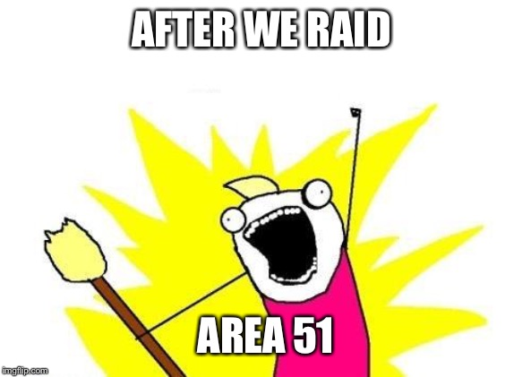 X All The Y Meme | AFTER WE RAID AREA 51 | image tagged in memes,x all the y | made w/ Imgflip meme maker