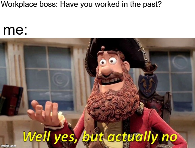 Well Yes, But Actually No |  Workplace boss: Have you worked in the past? me: | image tagged in memes,well yes but actually no | made w/ Imgflip meme maker