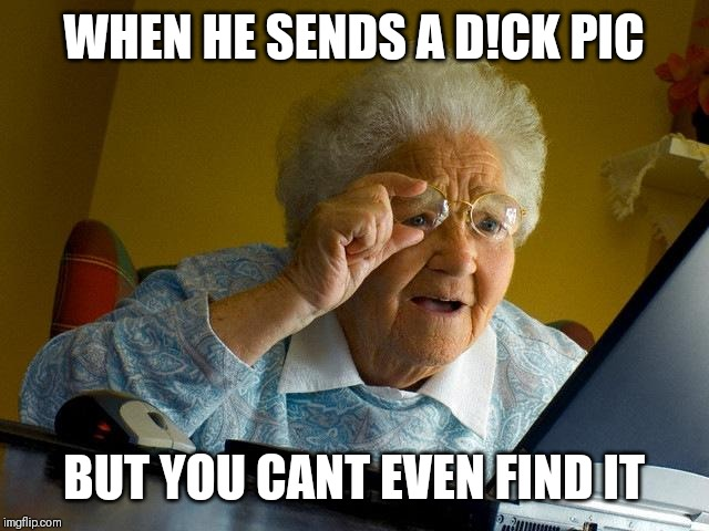 Grandma Finds The Internet |  WHEN HE SENDS A D!CK PIC; BUT YOU CANT EVEN FIND IT | image tagged in memes,grandma finds the internet | made w/ Imgflip meme maker
