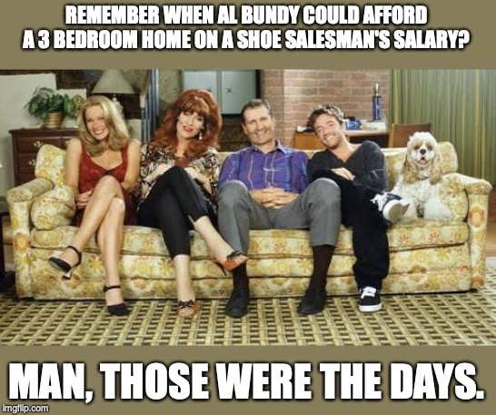 Married with children | REMEMBER WHEN AL BUNDY COULD AFFORD A 3 BEDROOM HOME ON A SHOE SALESMAN'S SALARY? MAN, THOSE WERE THE DAYS. | image tagged in married with children | made w/ Imgflip meme maker