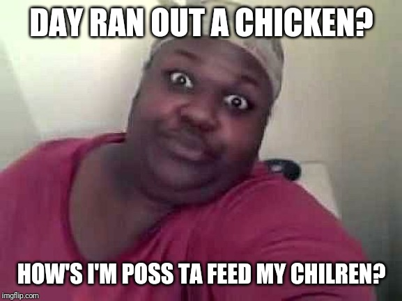 Black woman | DAY RAN OUT A CHICKEN? HOW'S I'M POSS TA FEED MY CHILREN? | image tagged in black woman | made w/ Imgflip meme maker