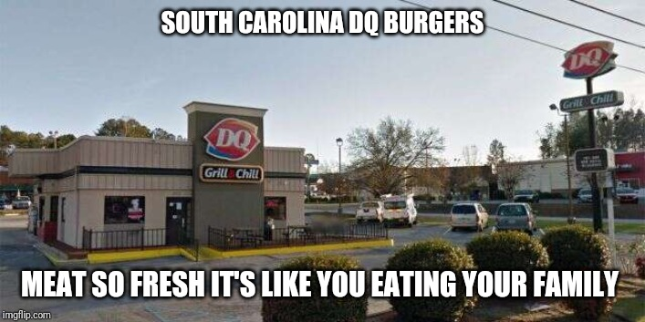 South Carolina Dairy Queen  was raided by the feds over human burger scare | SOUTH CAROLINA DQ BURGERS MEAT SO FRESH IT'S LIKE YOU EATING YOUR FAMILY | image tagged in dairy queen,soylent green,human flesh,hamburgers,fbi,cannibalism | made w/ Imgflip meme maker