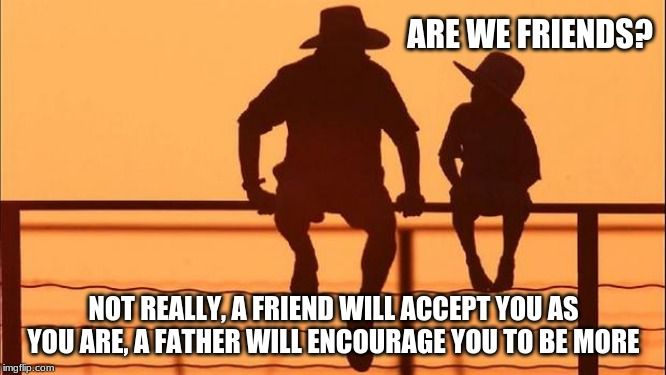 Cowboy Wisdom for parents | ARE WE FRIENDS? NOT REALLY, A FRIEND WILL ACCEPT YOU AS YOU ARE, A FATHER WILL ENCOURAGE YOU TO BE MORE | image tagged in cowboy father and son,cowboy wisdom,encouragement,be a better you,help a child grow,we are more than just friends | made w/ Imgflip meme maker
