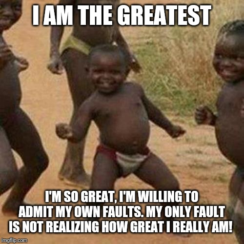 Third World Success Kid Meme |  I AM THE GREATEST; I'M SO GREAT, I'M WILLING TO ADMIT MY OWN FAULTS. MY ONLY FAULT IS NOT REALIZING HOW GREAT I REALLY AM! | image tagged in memes,third world success kid | made w/ Imgflip meme maker