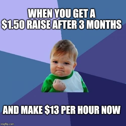 Success Kid |  WHEN YOU GET A $1.50 RAISE AFTER 3 MONTHS; AND MAKE $13 PER HOUR NOW | image tagged in memes,success kid | made w/ Imgflip meme maker