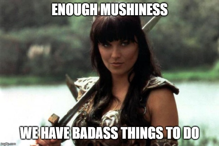 ENOUGH MUSHINESS; WE HAVE BADASS THINGS TO DO | image tagged in xena,badass | made w/ Imgflip meme maker