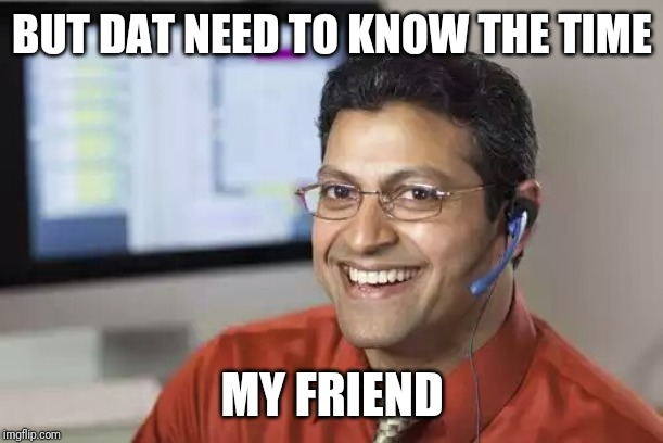 Indian Tech Support | BUT DAT NEED TO KNOW THE TIME MY FRIEND | image tagged in indian tech support | made w/ Imgflip meme maker