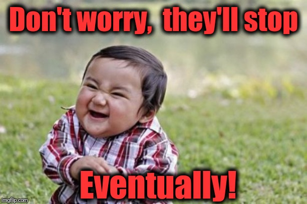 Evil Toddler Meme | Don't worry,  they'll stop Eventually! | image tagged in memes,evil toddler | made w/ Imgflip meme maker