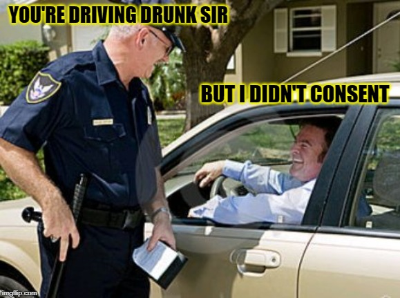 Drunk driving  | YOU'RE DRIVING DRUNK SIR BUT I DIDN'T CONSENT | image tagged in drunk driving | made w/ Imgflip meme maker