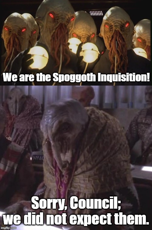 On Babylon 5, NO ONE expects the Spoggoth Inquisition! | We are the Spoggoth Inquisition! Sorry, Council; we did not expect them. | image tagged in babylon 5,ood,doctor who,lovecraft | made w/ Imgflip meme maker