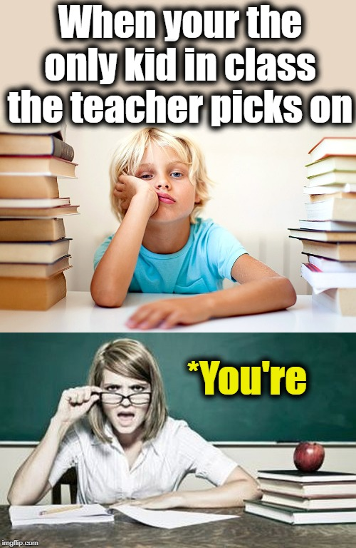 Grrr | When your the only kid in class the teacher picks on *You're | image tagged in teacher,school | made w/ Imgflip meme maker