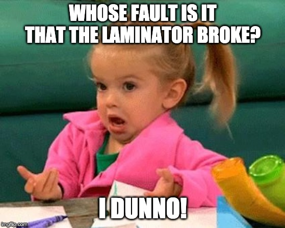 I don't know (Good Luck Charlie) | WHOSE FAULT IS IT THAT THE LAMINATOR BROKE? I DUNNO! | image tagged in i don't know good luck charlie | made w/ Imgflip meme maker