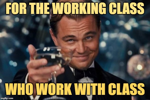 Working Class Cheers | FOR THE WORKING CLASS WHO WORK WITH CLASS | image tagged in memes,leonardo dicaprio cheers,working class,jobs,classy,attitude | made w/ Imgflip meme maker