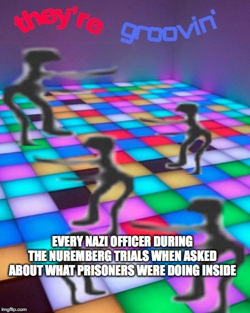 they're groovin |  EVERY NAZI OFFICER DURING THE NUREMBERG TRIALS WHEN ASKED ABOUT WHAT PRISONERS WERE DOING INSIDE | image tagged in they're groovin | made w/ Imgflip meme maker