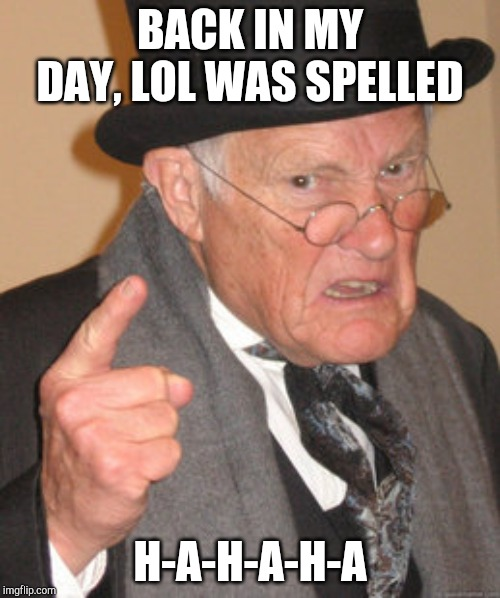 And we LIKED it that way, dang it! |  BACK IN MY DAY, LOL WAS SPELLED; H-A-H-A-H-A | image tagged in memes,back in my day,lol,hahaha,laugh,laughing | made w/ Imgflip meme maker