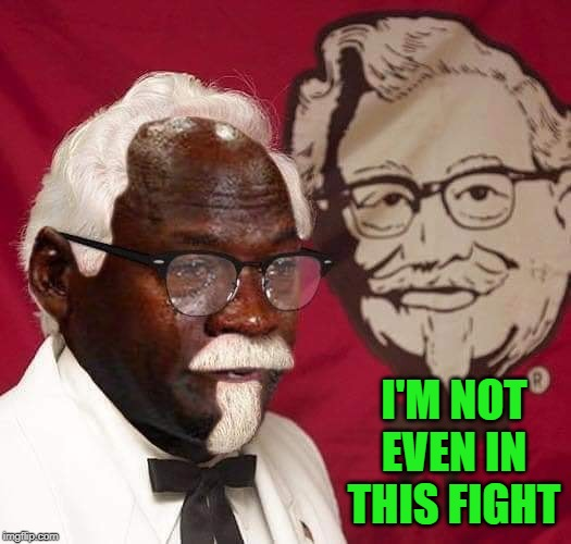 It's like KFC fell of the planet! |  I'M NOT EVEN IN THIS FIGHT | image tagged in jordan sanders,memes,popeye's,funny,chick-fil-a,kfc | made w/ Imgflip meme maker