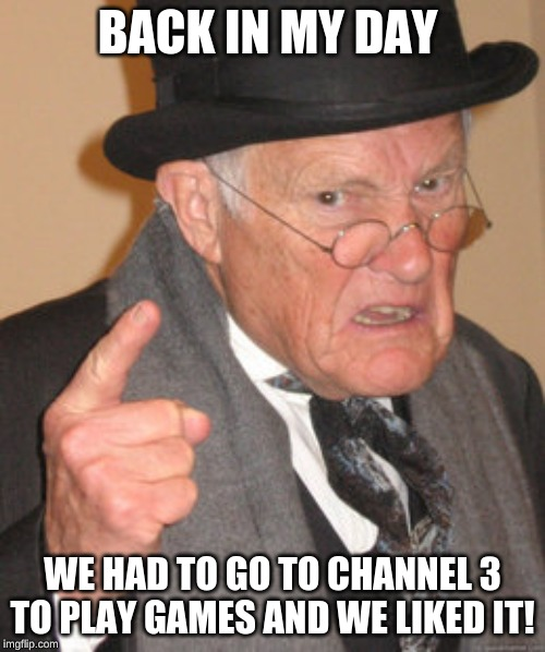 Back In My Day | BACK IN MY DAY WE HAD TO GO TO CHANNEL 3 TO PLAY GAMES AND WE LIKED IT! | image tagged in memes,back in my day | made w/ Imgflip meme maker