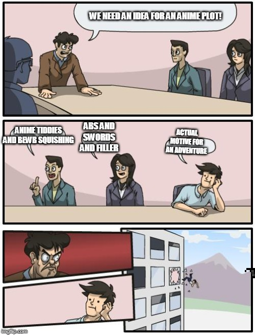 boardroom suggestion | WE NEED AN IDEA FOR AN ANIME PLOT! ANIME TIDDIES AND BEWB SQUISHING ABS AND SWORDS AND FILLER ACTUAL MOTIVE FOR AN ADVENTURE | image tagged in boardroom suggestion | made w/ Imgflip meme maker