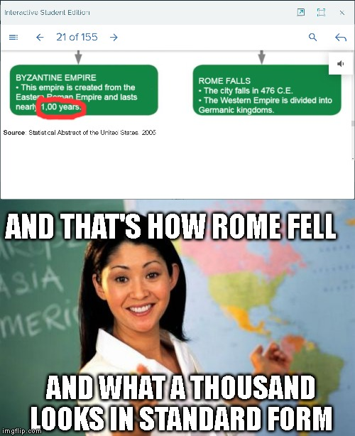 The author of this history chart is good at history, but sucks at math! | AND WHAT A THOUSAND LOOKS IN STANDARD FORM AND THAT'S HOW ROME FELL | image tagged in memes,unhelpful high school teacher | made w/ Imgflip meme maker