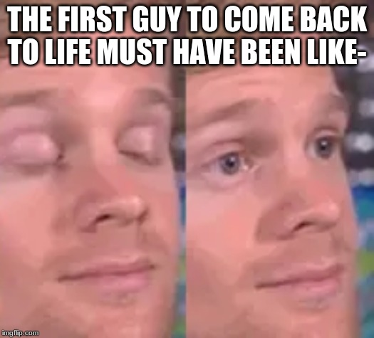 THE FIRST GUY TO COME BACK TO LIFE MUST HAVE BEEN LIKE- | image tagged in memes,blink,blinking guy | made w/ Imgflip meme maker