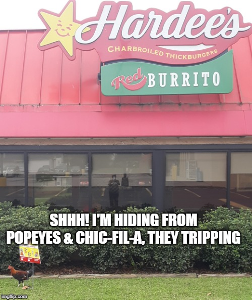 Chick Hides from Popeyes and Chick-Fil-A | SHHH! I'M HIDING FROM POPEYES & CHIC-FIL-A, THEY TRIPPING | image tagged in popeyes,chickfila,hardees,popeyesvchickfila | made w/ Imgflip meme maker