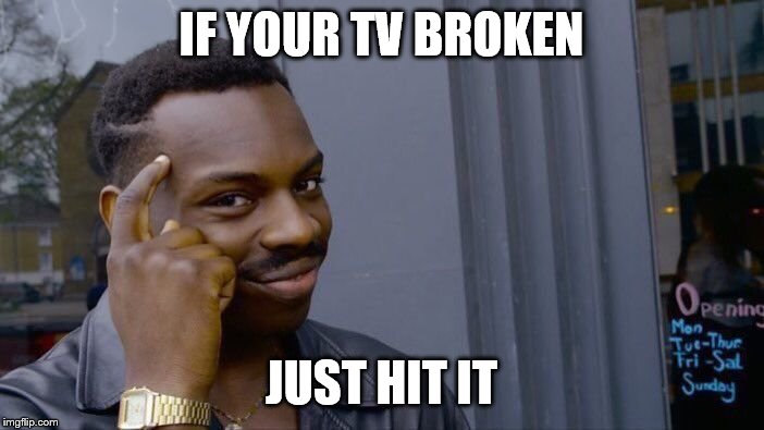 IF YOUR TV BROKEN JUST HIT IT | image tagged in memes,roll safe think about it | made w/ Imgflip meme maker