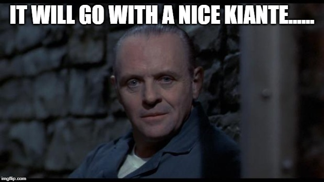 hannibal lecter silence of the lambs | IT WILL GO WITH A NICE KIANTE...... | image tagged in hannibal lecter silence of the lambs | made w/ Imgflip meme maker