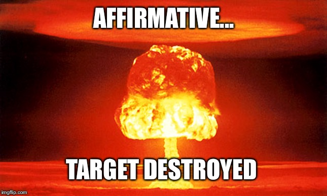 Nuclear explosion | AFFIRMATIVE... TARGET DESTROYED | image tagged in nuclear explosion | made w/ Imgflip meme maker