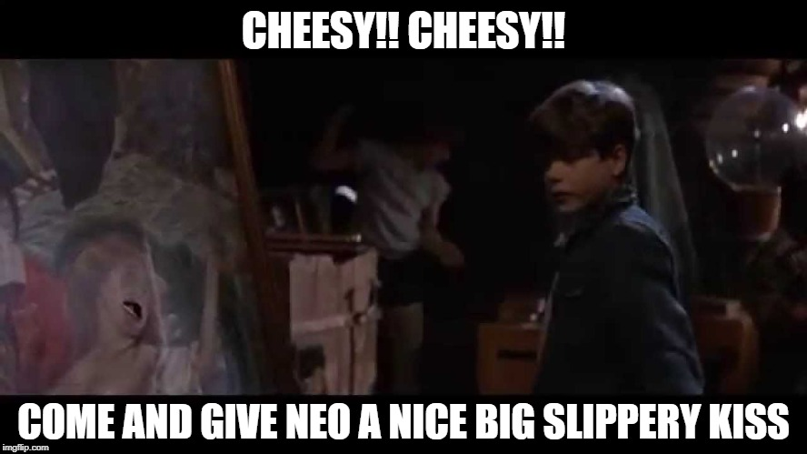 CHEESY!! CHEESY!! COME AND GIVE NEO A NICE BIG SLIPPERY KISS | made w/ Imgflip meme maker