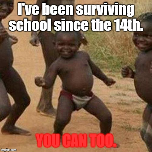 Third World Success Kid |  I've been surviving school since the 14th. YOU CAN TOO. | image tagged in memes,third world success kid | made w/ Imgflip meme maker