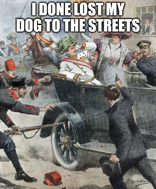 I DONE LOST MY DOG TO THE STREETS | image tagged in ww1,history,historical meme | made w/ Imgflip meme maker