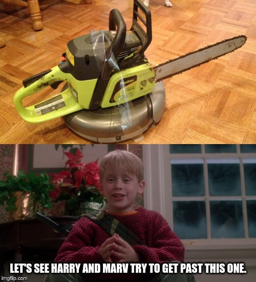 CHAINSAW ROOMBA!!! |  LET'S SEE HARRY AND MARV TRY TO GET PAST THIS ONE. | image tagged in home alone,roomba,chainsaw,memes,home alone kid | made w/ Imgflip meme maker