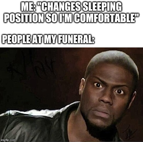 "Kevin Hart Meme | ME: ""CHANGES SLEEPING POSITION SO I'M COMFORTABLE"" PEOPLE AT MY FUNERAL: 
