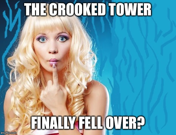 ditzy blonde | THE CROOKED TOWER FINALLY FELL OVER? | image tagged in ditzy blonde | made w/ Imgflip meme maker