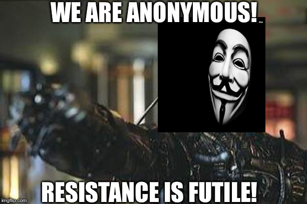 Borg | WE ARE ANONYMOUS! RESISTANCE IS FUTILE! | image tagged in borg | made w/ Imgflip meme maker