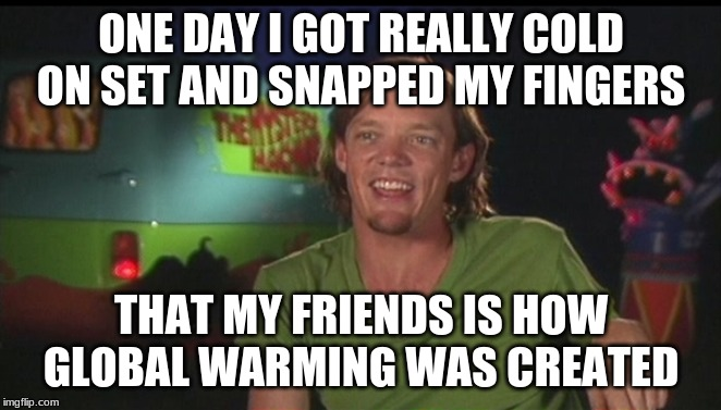 shaggy cast | ONE DAY I GOT REALLY COLD ON SET AND SNAPPED MY FINGERS THAT MY FRIENDS IS HOW GLOBAL WARMING WAS CREATED | image tagged in shaggy cast | made w/ Imgflip meme maker